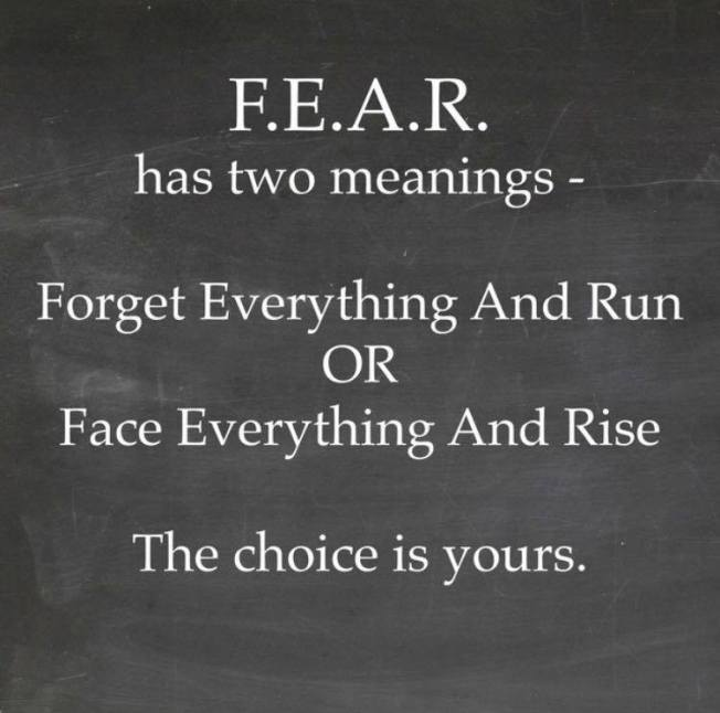Fear has two meanings: 1. Forget Everything And Run !!!  OR 2. Face Everything And Rise !!! the Choice is yours!